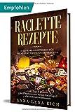 Raclette Rezepte: 50 leckere Rezeptideen für deine gemütliche Racletterunde | inkl. Dips & Desserts | mit Pflegehinweisen für den Raclettegrill | abwechslungsreiche Rezepte