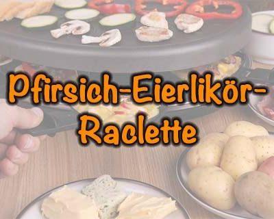 Pfirsich-Eierlikör-Raclette
