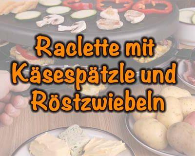 Raclette mit Käsespätzle und Röstzwiebeln