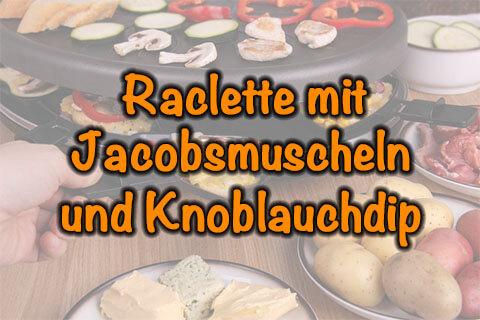 Raclette mit Jacobsmuscheln und Knoblauchdip